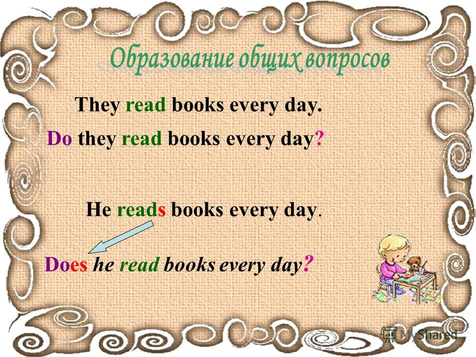 They read books every day. D o they read books every day? He reads books every day. Does he read books every day ?