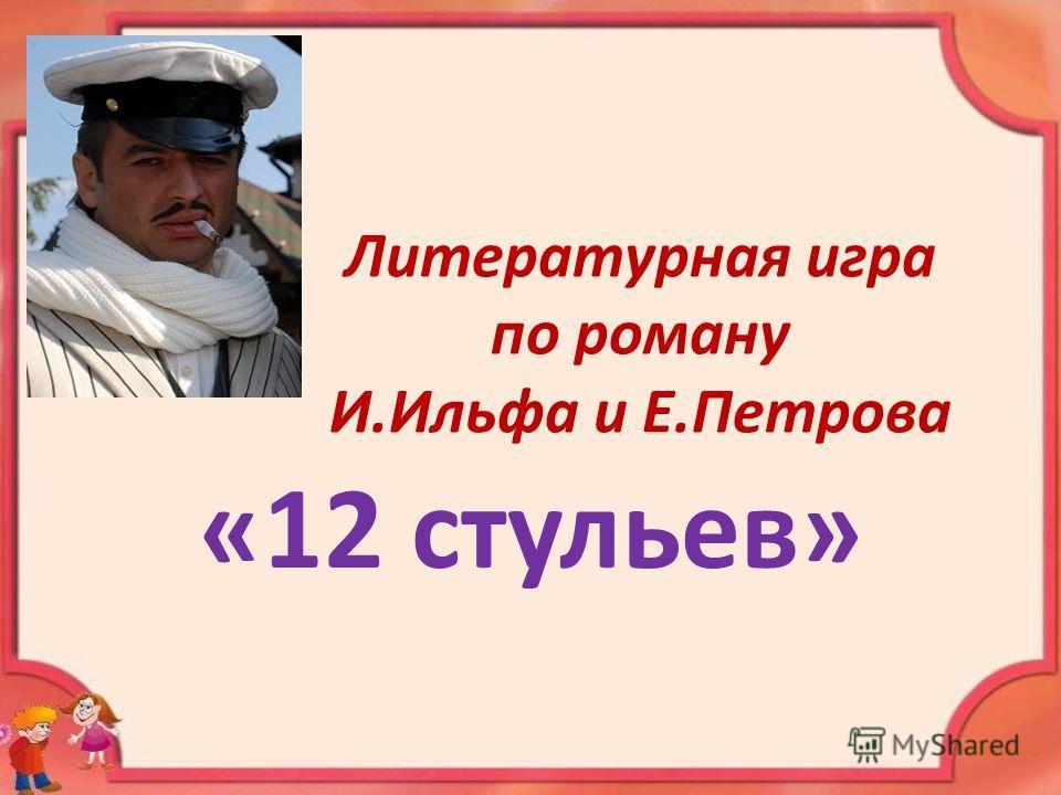Литературная игра по роману И.Ильфа и Е.Петрова «12 стульев»