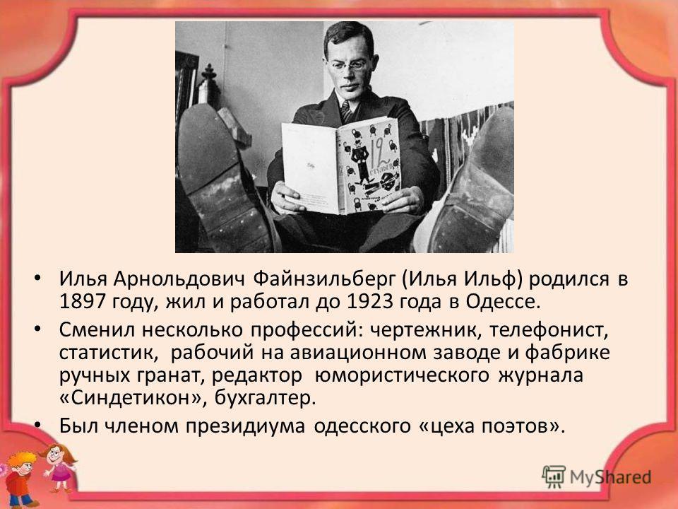 Илья Арнольдович Файнзильберг (Илья Ильф) родился в 1897 году, жил и работал до 1923 года в Одессе. Сменил несколько профессий: чертежник, телефонист, статистик, рабочий на авиационном заводе и фабрике ручных гранат, редактор юмористического журнала