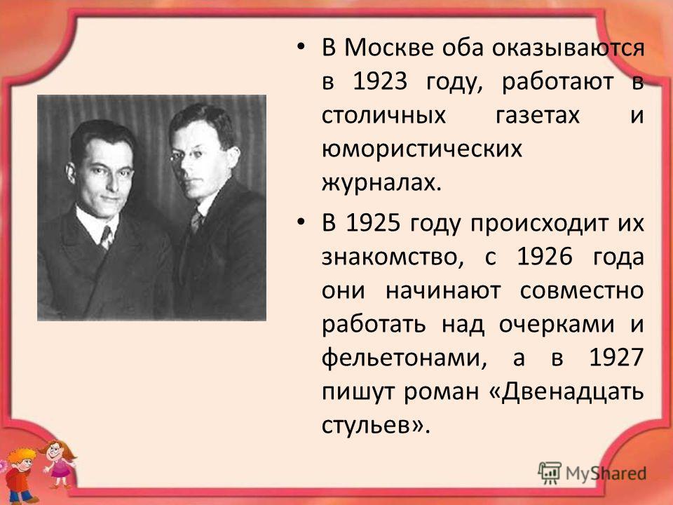 В Москве оба оказываются в 1923 году, работают в столичных газетах и юмористических журналах. В 1925 году происходит их знакомство, с 1926 года они начинают совместно работать над очерками и фельетонами, а в 1927 пишут роман «Двенадцать стульев».