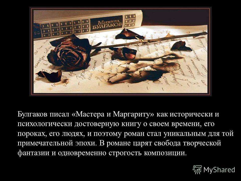 Булгаков писал «Мастера и Маргариту» как исторически и психологически достоверную книгу о своем времени, его пороках, его людях, и поэтому роман стал уникальным для той примечательной эпохи. В романе царят свобода творческой фантазии и одновременно с