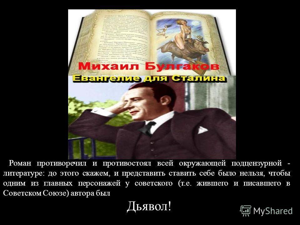 Роман противоречил и противостоял всей окружающей подцензурной - литературе: до этого скажем, и представить ставить себе было нельзя, чтобы одним из главных персонажей у советского (т.е. жившего и писавшего в Советском Союзе) автора был Дьявол!