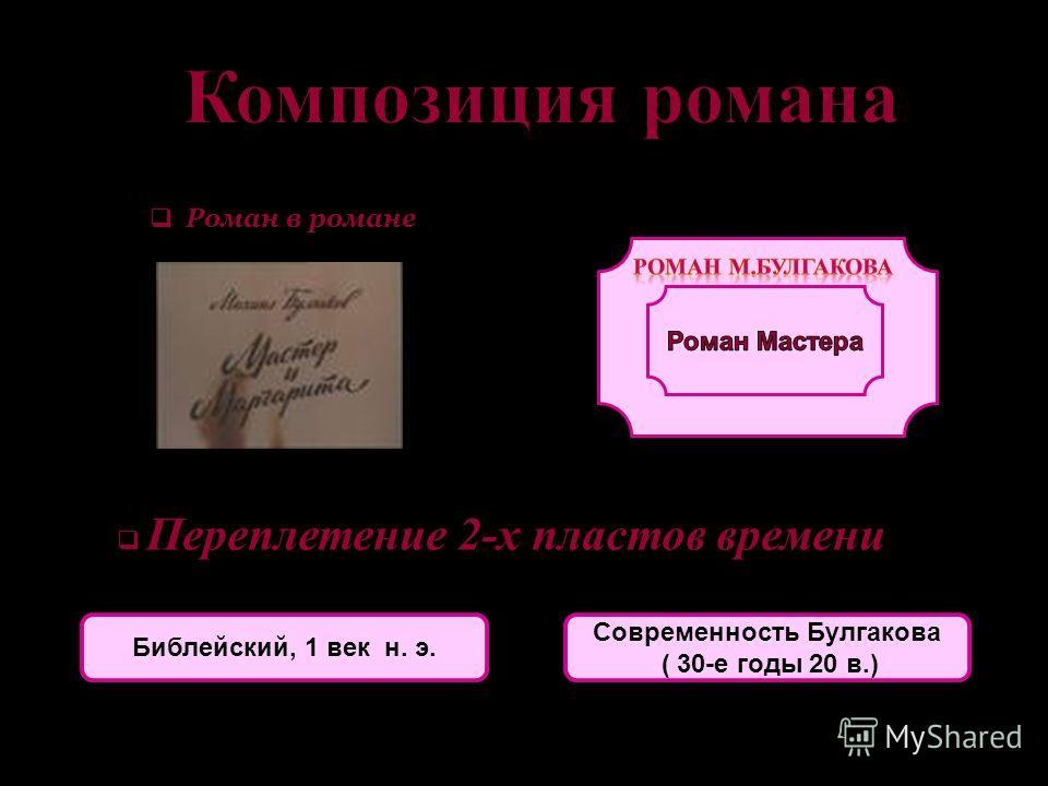 Роман в романе Переплетение 2-х пластов времени Библейский, 1 век н. э. Современность Булгакова ( 30-е годы 20 в.)