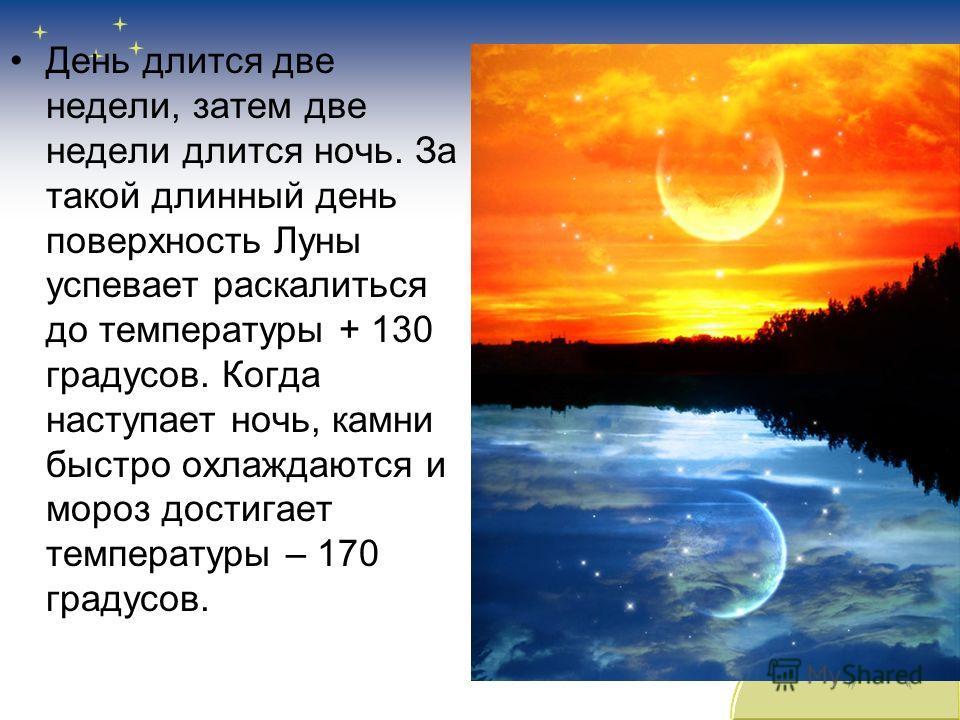 День длится две недели, затем две недели длится ночь. За такой длинный день поверхность Луны успевает раскалиться до температуры + 130 градусов. Когда наступает ночь, камни быстро охлаждаются и мороз достигает температуры – 170 градусов.