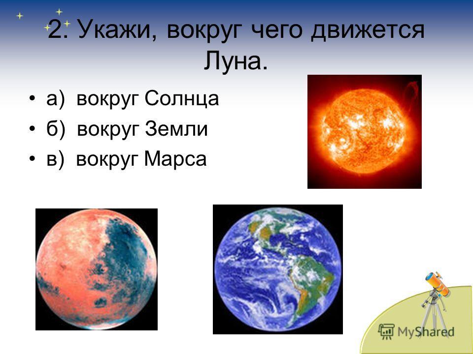 2. Укажи, вокруг чего движется Луна. а) вокруг Солнца б) вокруг Земли в) вокруг Марса