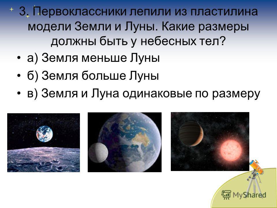 3. Первоклассники лепили из пластилина модели Земли и Луны. Какие размеры должны быть у небесных тел? а) Земля меньше Луны б) Земля больше Луны в) Земля и Луна одинаковые по размеру