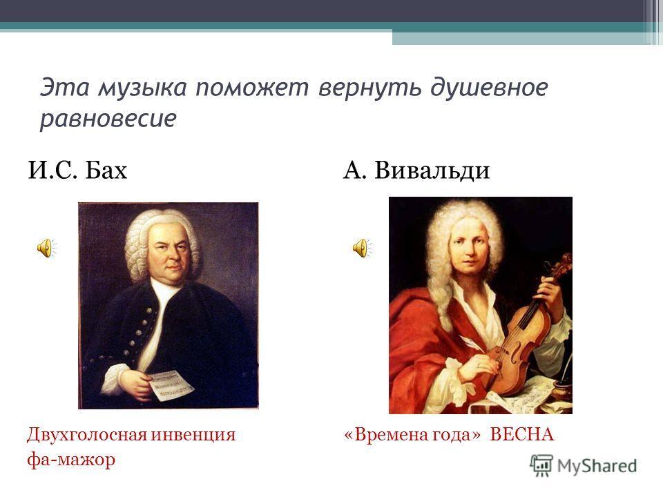 Эта музыка поможет вернуть душевное равновесие И.С. Бах Двухголосная инвенция фа-мажор А. Вивальди «Времена года» ВЕСНА
