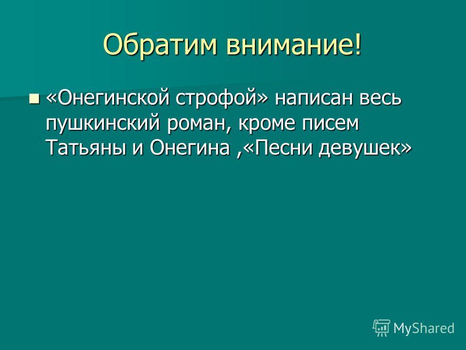 Обратим внимание! «Онегинской строфой» написан весь пушкинский роман, кроме писем Татьяны и Онегина,«Песни девушек» «Онегинской строфой» написан весь пушкинский роман, кроме писем Татьяны и Онегина,«Песни девушек»