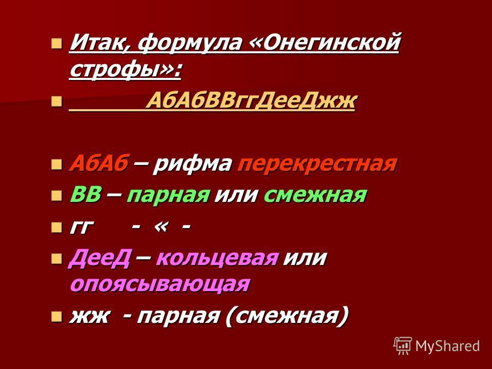Итак, формула «Онегинской строфы»: Итак, формула «Онегинской строфы»: АбАбВВггДееДжж АбАбВВггДееДжж АбАб – рифма перекрестная АбАб – рифма перекрестная ВВ – парная или смежная ВВ – парная или смежная гг - « - гг - « - ДееД – кольцевая или опоясывающа