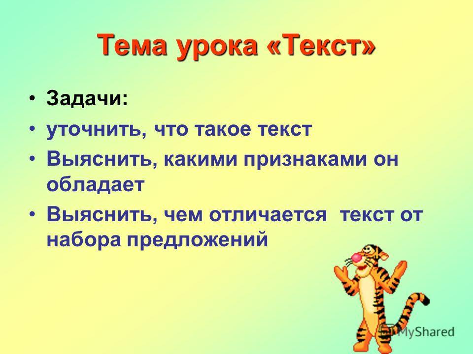 Тема урока «Текст» Задачи: уточнить, что такое текст Выяснить, какими признаками он обладает Выяснить, чем отличается текст от набора предложений