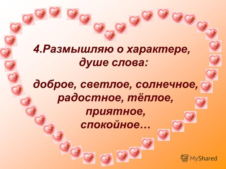 4.Размышляю о характере, душе слова: доброе, светлое, солнечное, радостное, тёплое, приятное, спокойное…