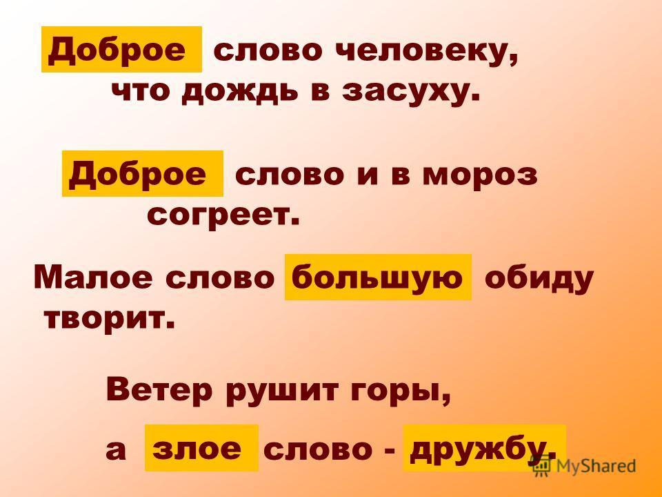 ... слово человеку, что дождь в засуху. Доброе... слово и в мороз согреет. Доброе Ветер рушит горы, а... слово -... злоедружбу. Малое слово... обиду творит. большую