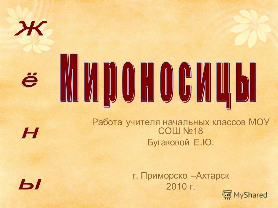 Работа учителя начальных классов МОУ СОШ 18 Бугаковой Е.Ю. г. Приморско –Ахтарск 2010 г.