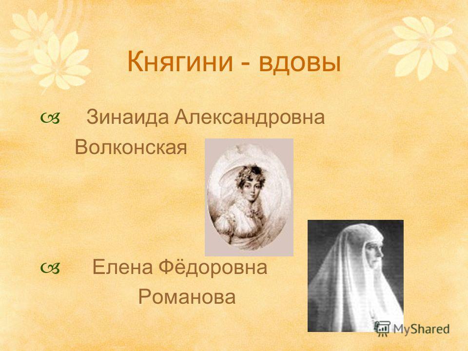 Княгини - вдовы Зинаида Александровна Волконская Елена Фёдоровна Романова
