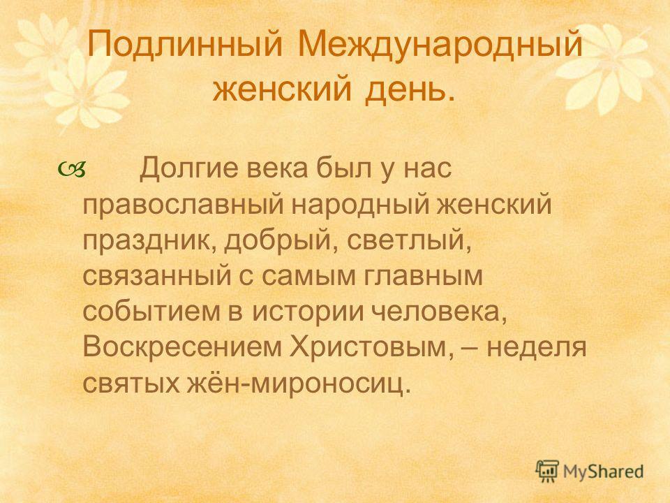 Подлинный Международный женский день. Долгие века был у нас православный народный женский праздник, добрый, светлый, связанный с самым главным событием в истории человека, Воскресением Христовым, – неделя святых жён-мироносиц.