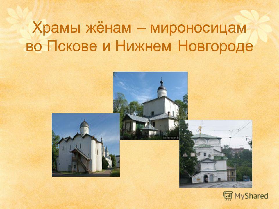 Храмы жёнам – мироносицам во Пскове и Нижнем Новгороде