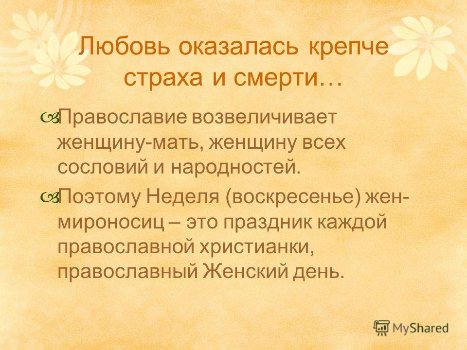 Любовь оказалась крепче страха и смерти… Православие возвеличивает женщину-мать, женщину всех сословий и народностей. Поэтому Неделя (воскресенье) жен- мироносиц – это праздник каждой православной христианки, православный Женский день.