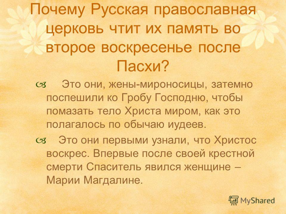 Почему Русская православная церковь чтит их память во второе воскресенье после Пасхи? Это они, жены-мироносицы, затемно поспешили ко Гробу Господню, чтобы помазать тело Христа миром, как это полагалось по обычаю иудеев. Это они первыми узнали, что Хр