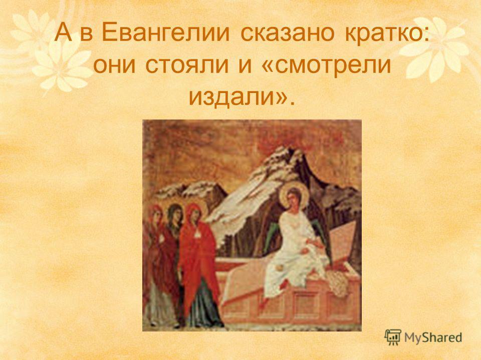 А в Евангелии сказано кратко: они стояли и «смотрели издали».