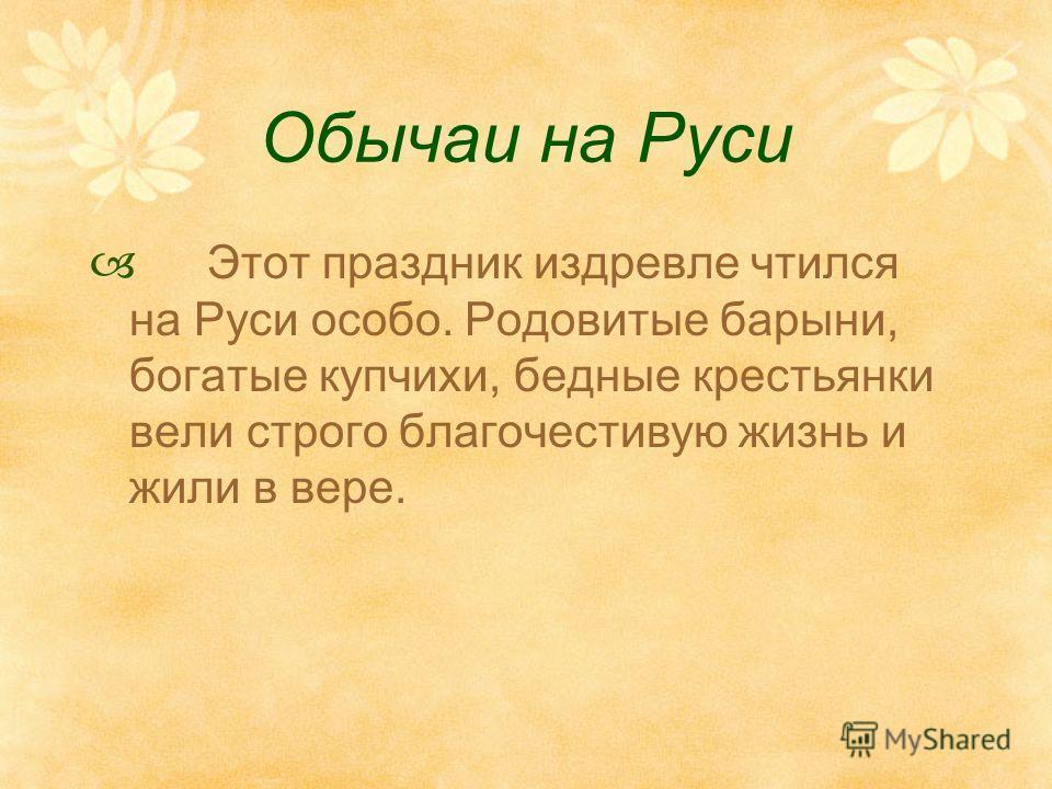 Обычаи на Руси Этот праздник издревле чтился на Руси особо. Родовитые барыни, богатые купчихи, бедные крестьянки вели строго благочестивую жизнь и жили в вере.