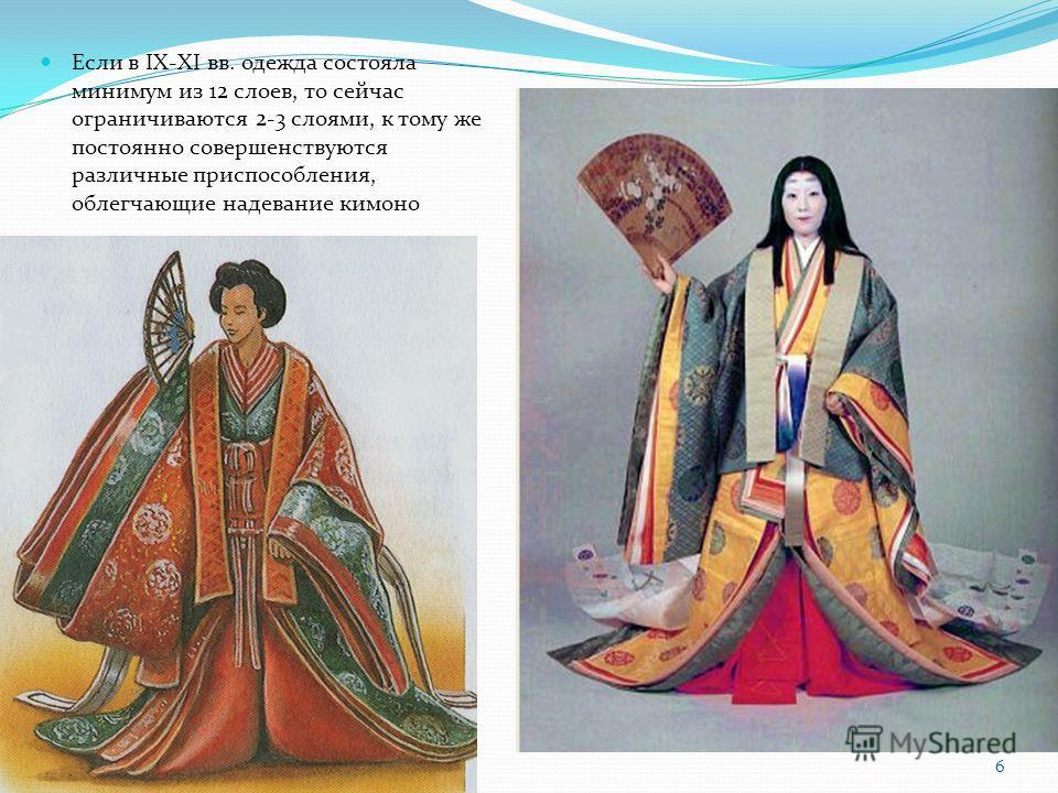 Если в IX-XI вв. одежда состояла минимум из 12 слоев, то сейчас ограничиваются 2-3 слоями, к тому же постоянно совершенствуются различные приспособления, облегчающие надевание кимоно 6