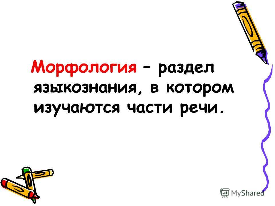 Морфология – раздел языкознания, в котором изучаются части речи.