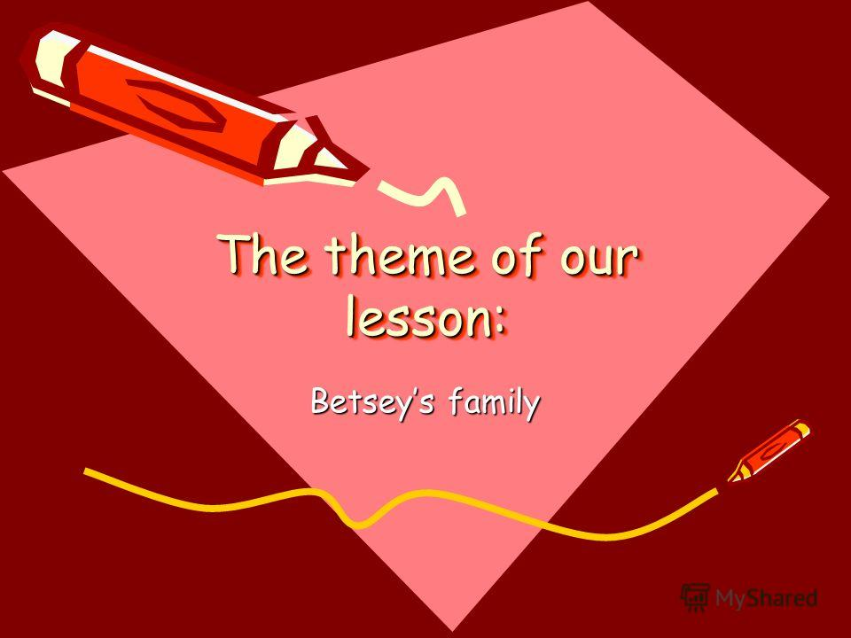 The theme of our lesson: Betseys family