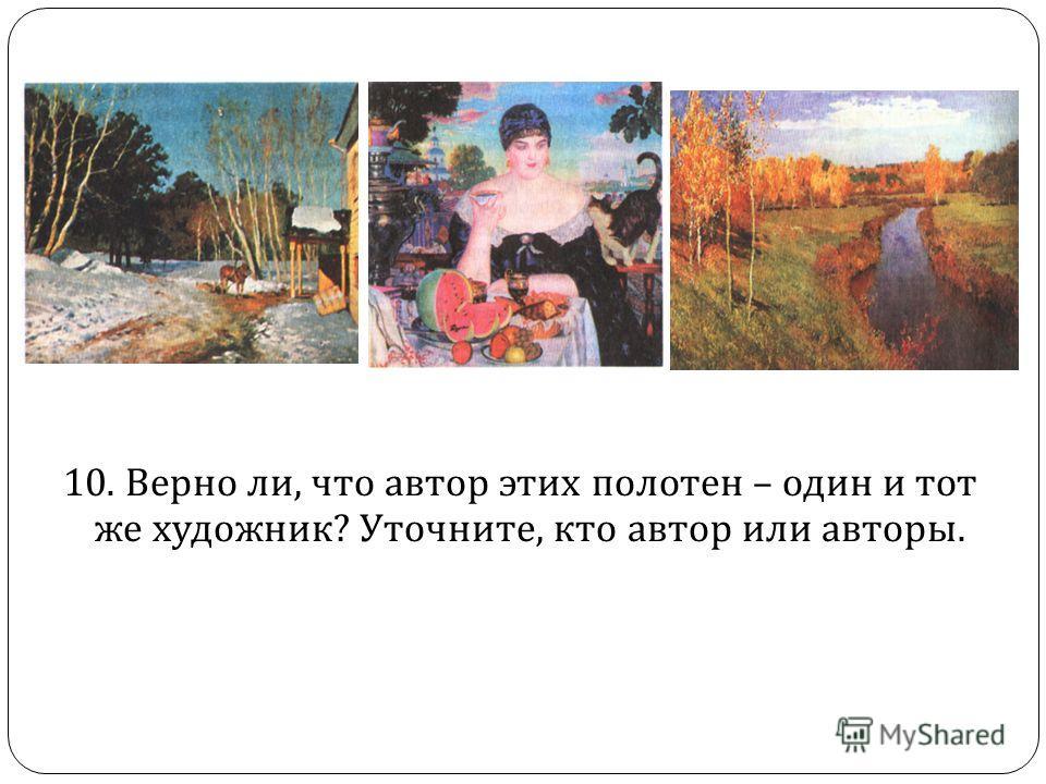 10. Верно ли, что автор этих полотен – один и тот же художник ? Уточните, кто автор или авторы.