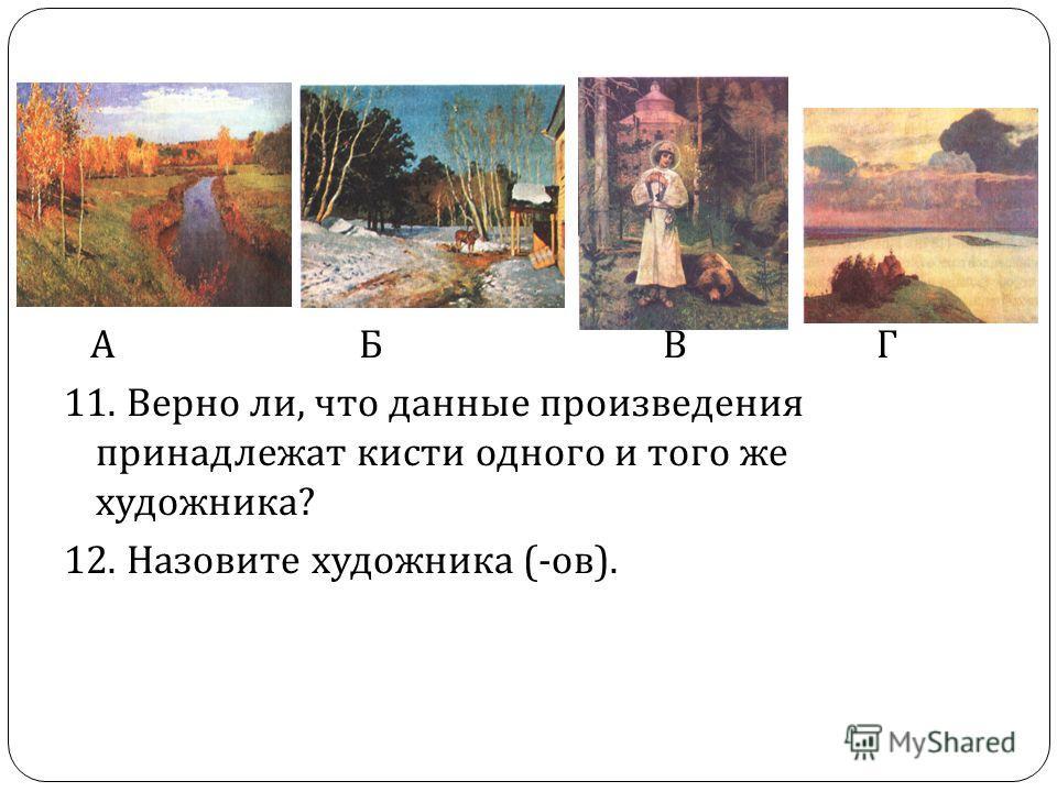А Б В Г 11. Верно ли, что данные произведения принадлежат кисти одного и того же художника ? 12. Назовите художника (- ов ).