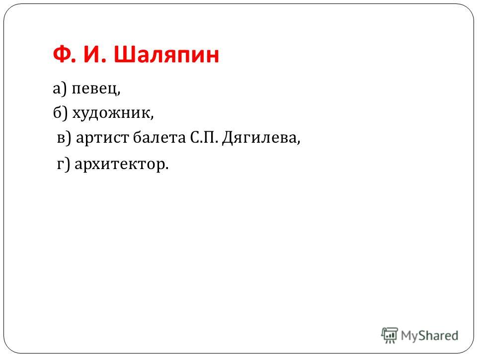 Ф. И. Шаляпин а ) певец, б ) художник, в ) артист балета С. П. Дягилева, г ) архитектор.
