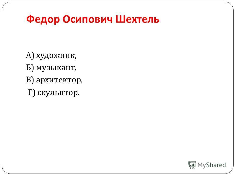 Федор Осипович Шехтель А ) художник, Б ) музыкант, В ) архитектор, Г ) скульптор.