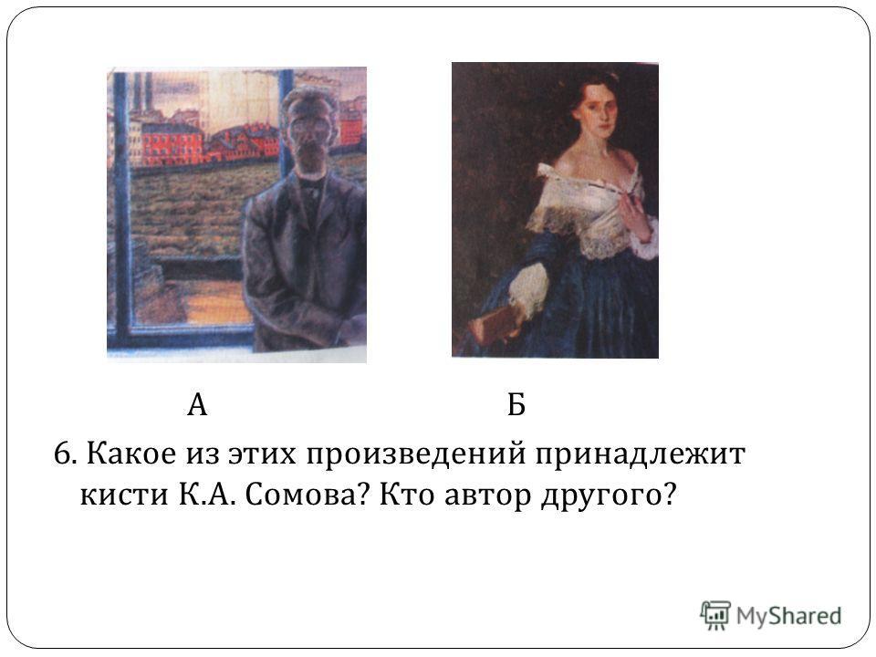 А Б 6. Какое из этих произведений принадлежит кисти К. А. Сомова ? Кто автор другого ?