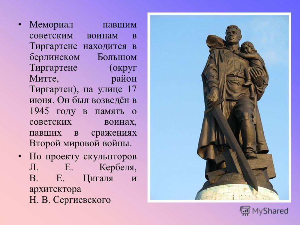 Мемориал павшим советским воинам в Тиргартене находится в берлинском Большом Тиргартене (округ Митте, район Тиргартен), на улице 17 июня. Он был возведён в 1945 году в память о советских воинах, павших в сражениях Второй мировой войны. По проекту ску