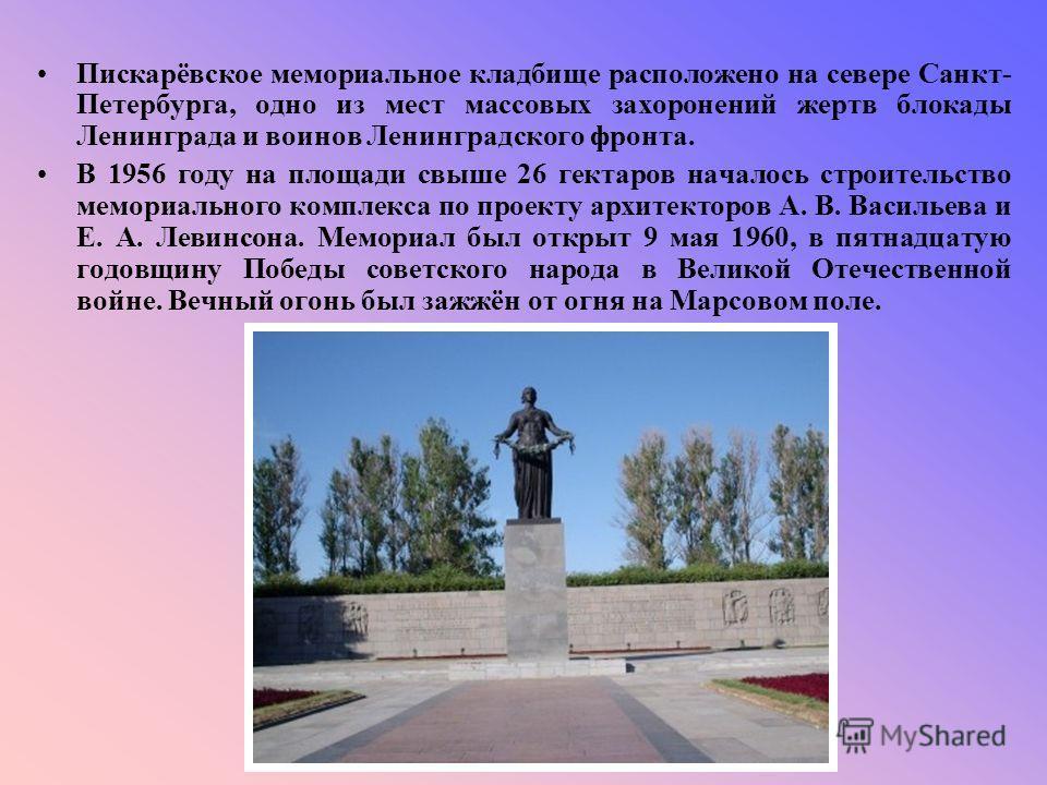 Пискарёвское мемориальное кладбище расположено на севере Санкт- Петербурга, одно из мест массовых захоронений жертв блокады Ленинграда и воинов Ленинградского фронта. В 1956 году на площади свыше 26 гектаров началось строительство мемориального компл