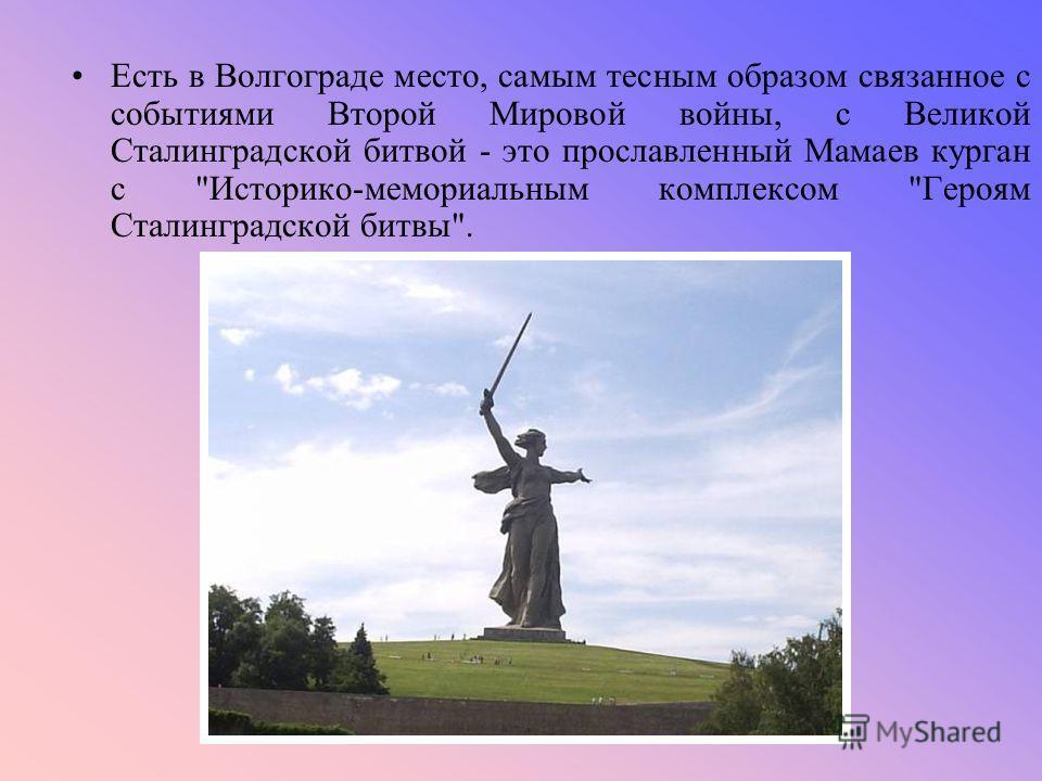 Есть в Волгограде место, самым тесным образом связанное с событиями Второй Мировой войны, с Великой Сталинградской битвой - это прославленный Мамаев курган с Историко-мемориальным комплексом Героям Сталинградской битвы.