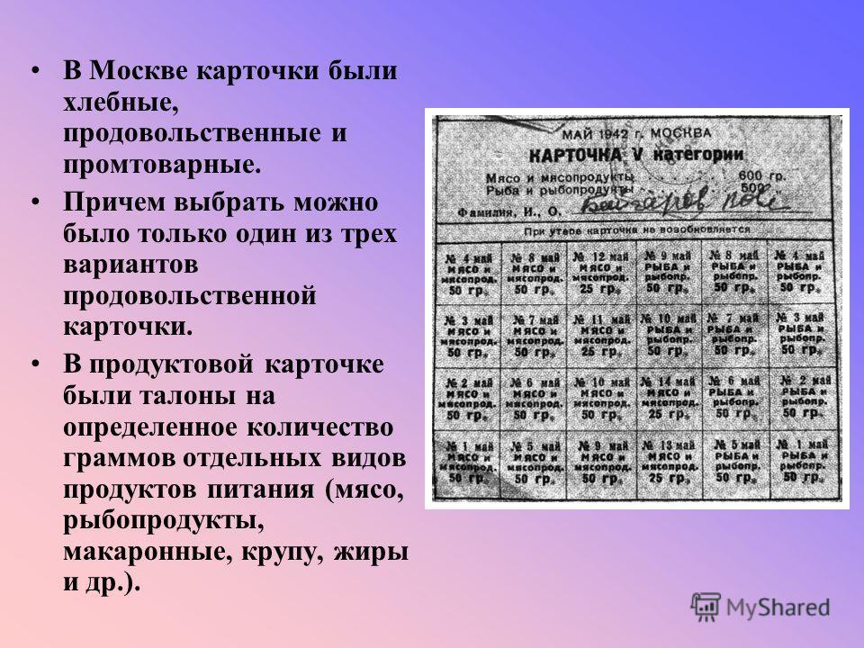 В Москве карточки были хлебные, продовольственные и промтоварные. Причем выбрать можно было только один из трех вариантов продовольственной карточки. В продуктовой карточке были талоны на определенное количество граммов отдельных видов продуктов пита