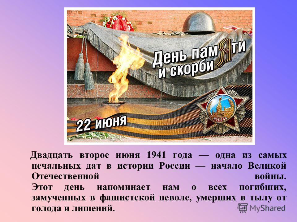 Двадцать второе июня 1941 года одна из самых печальных дат в истории России начало Великой Отечественной войны. Этот день напоминает нам о всех погибших, замученных в фашистской неволе, умерших в тылу от голода и лишений.