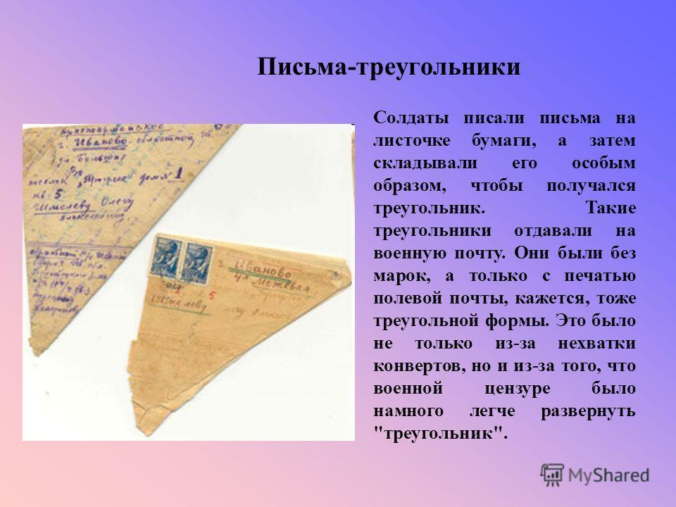 Письма-треугольники Солдаты писали письма на листочке бумаги, а затем складывали его особым образом, чтобы получался треугольник. Такие треугольники отдавали на военную почту. Они были без марок, а только с печатью полевой почты, кажется, тоже треуго