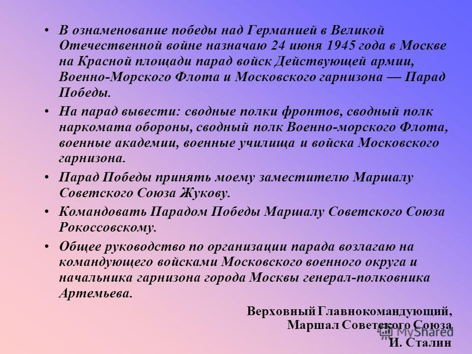 В ознаменование победы над Германией в Великой Отечественной войне назначаю 24 июня 1945 года в Москве на Красной площади парад войск Действующей армии, Военно-Морского Флота и Московского гарнизона Парад Победы. На парад вывести: сводные полки фронт