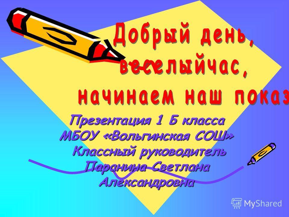 Презентация 1 Б класса МБОУ «Вольгинская СОШ» Классный руководитель Паранина Светлана Александровна