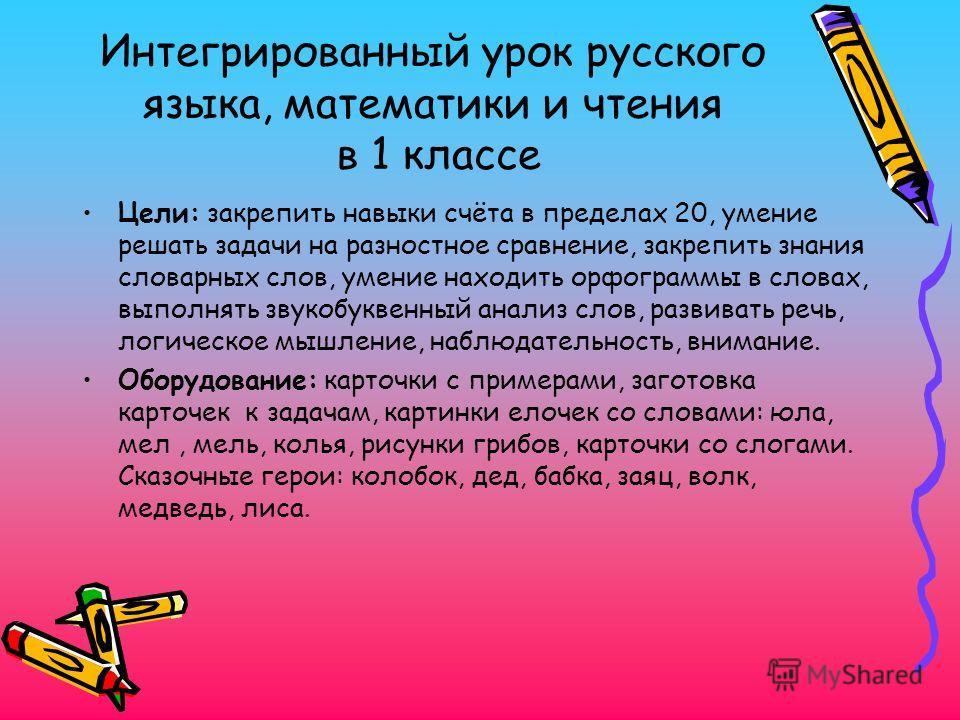 Интегрированный урок русского языка, математики и чтения в 1 классе Цели: закрепить навыки счёта в пределах 20, умение решать задачи на разностное сравнение, закрепить знания словарных слов, умение находить орфограммы в словах, выполнять звукобуквенн