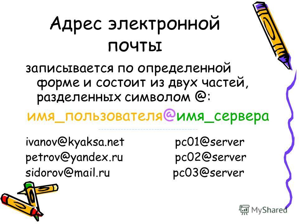 Адрес электронной почты записывается по определенной форме и состоит из двух частей, разделенных символом @: имя_пользователя@имя_сервера ------------------------------------ ivanov@kyaksa.netpc01@server petrov@yandex.ru pc02@server sidorov@mail.ru p