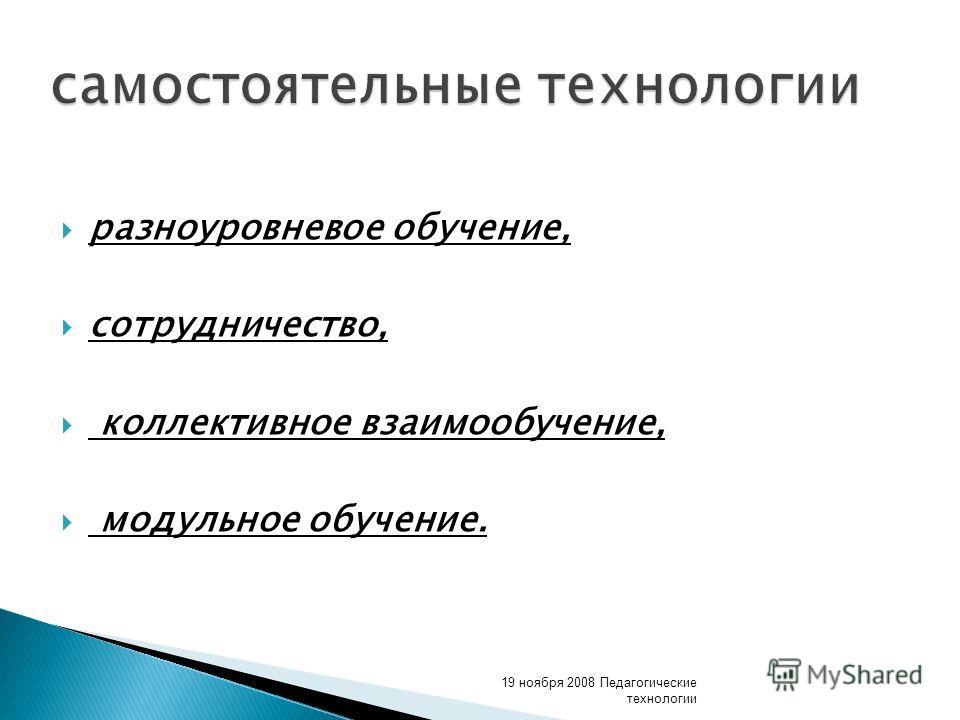 самостоятельные технологии разноуровневое обучение, сотрудничество, коллективное взаимообучение, модульное обучение. 19 ноября 2008 Педагогические технологии