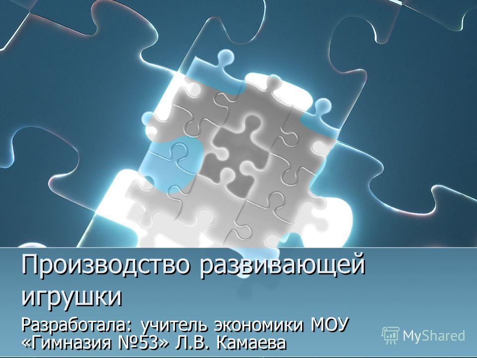 Производство развивающей игрушки Разработала: учитель экономики МОУ «Гимназия 53» Л.В. Камаева