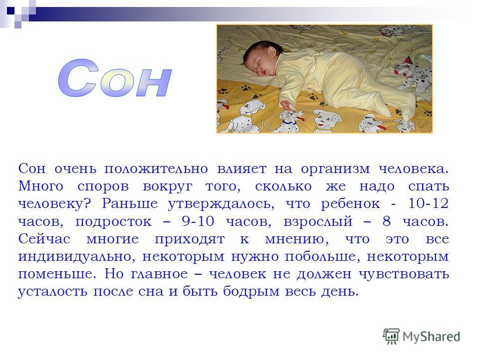 Сон очень положительно влияет на организм человека. Много споров вокруг того, сколько же надо спать человеку? Раньше утверждалось, что ребенок - 10-12 часов, подросток – 9-10 часов, взрослый – 8 часов. Сейчас многие приходят к мнению, что это все инд