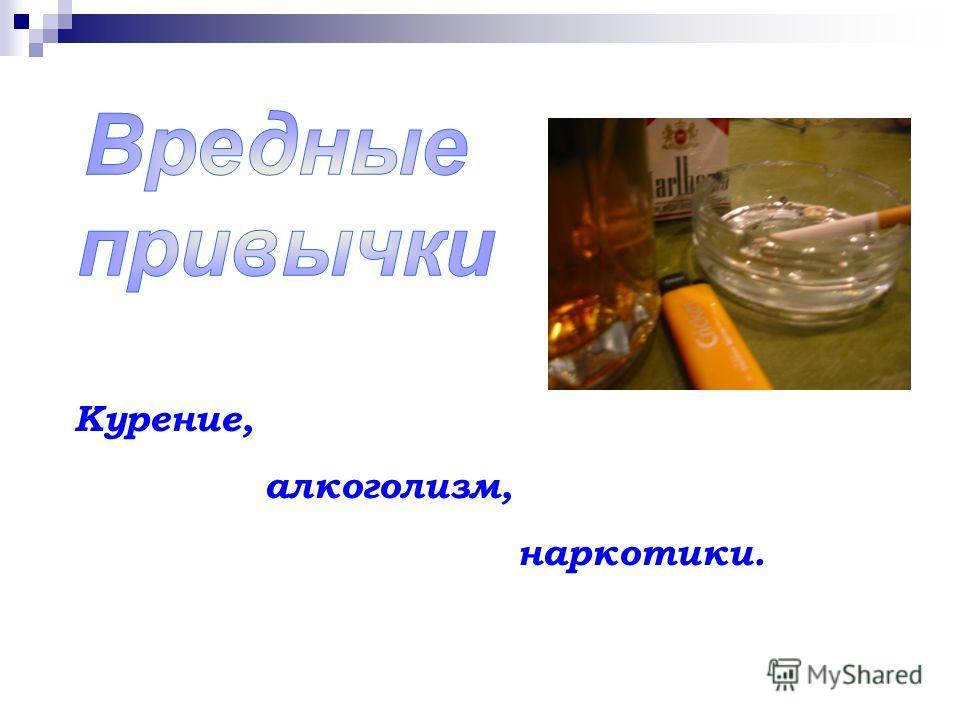Курение, алкоголизм, наркотики.