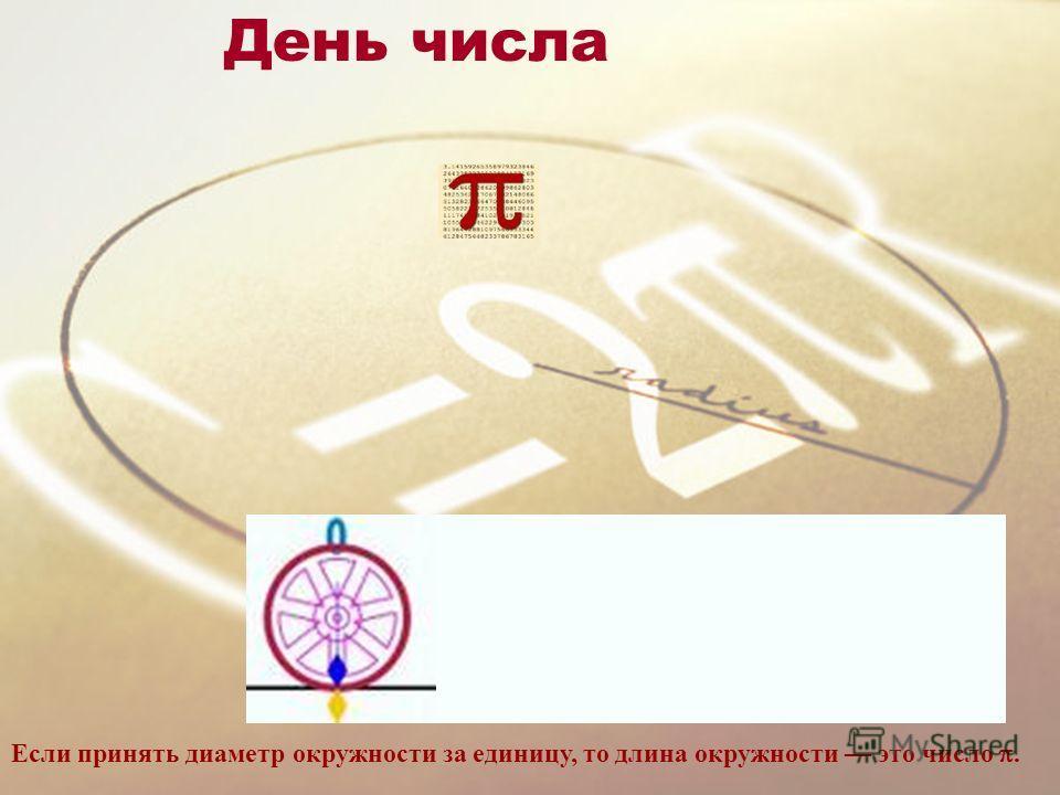 День числа Если принять диаметр окружности за единицу, то длина окружности это число.