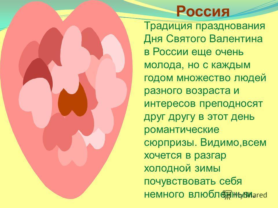 Россия Традиция празднования Дня Святого Валентина в России еще очень молода, но с каждым годом множество людей разного возраста и интересов преподносят друг другу в этот день романтические сюрпризы. Видимо,всем хочется в разгар холодной зимы почувст