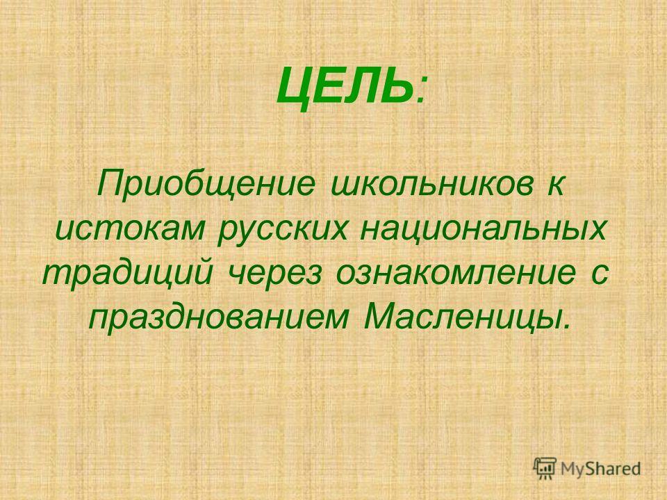 ЦЕЛЬ: Приобщение школьников к истокам русских национальных традиций через ознакомление с празднованием Масленицы.