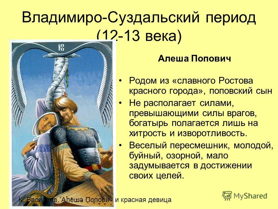 Владимиро-Суздальский период (12-13 века) Родом из «славного Ростова красного города», поповский сын Не располагает силами, превышающими силы врагов, богатырь полагается лишь на хитрость и изворотливость. Веселый пересмешник, молодой, буйный, озорной
